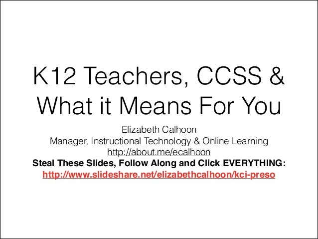 K12 Teachers, CCSS & What it Means For You Elizabeth Calhoon Manager, Instructional Technology & Online Learning http://ab...