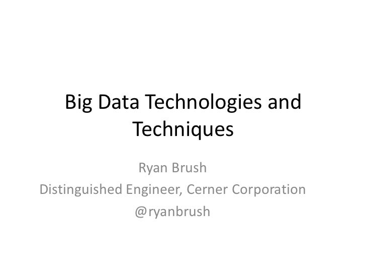 Big Data Technologies and           Techniques                Ryan BrushDistinguished Engineer, Cerner Corporation        ...