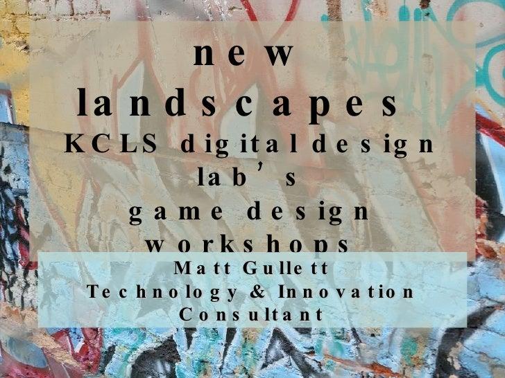 Hello - Intros new landscapes   KCLS digital design lab's game design workshops Matt Gullett Technology & Innovation Consu...