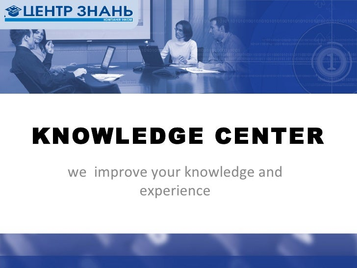 we  improve your knowledge and experience KNOWLEDGE CENTER