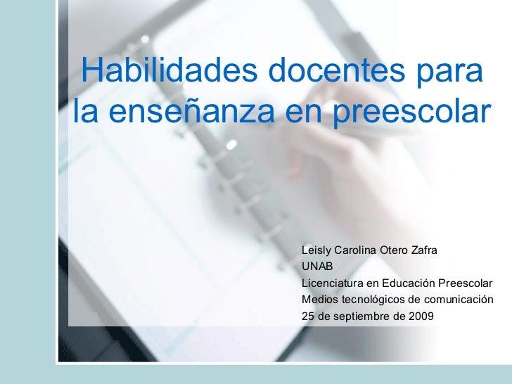 Habilidades docentes para la enseñanza en preescolar Leisly Carolina Otero Zafra UNAB Licenciatura en Educación Preescolar...