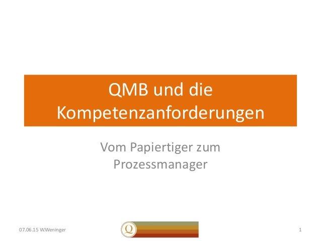 QMB und die Kompetenzanforderungen Vom Papiertiger zum Prozessmanager 107.06.15 W.Weninger