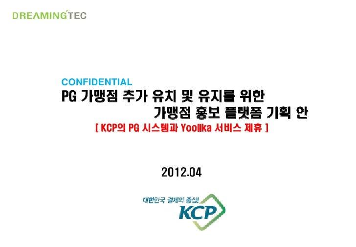 CONFIDENTIALPG 가맹점 추가 유치 및 유지를 위한          가맹점 홍보 플랫폼 기획 안     [ KCP의 PG 시스템과 Yoolika 서비스 제휴 ]                2012.04     ...