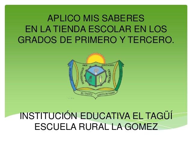 APLICO MIS SABERES EN LA TIENDA ESCOLAR EN LOS GRADOS DE PRIMERO Y TERCERO. INSTITUCIÓN EDUCATIVA EL TAGÜÍ ESCUELA RURAL L...