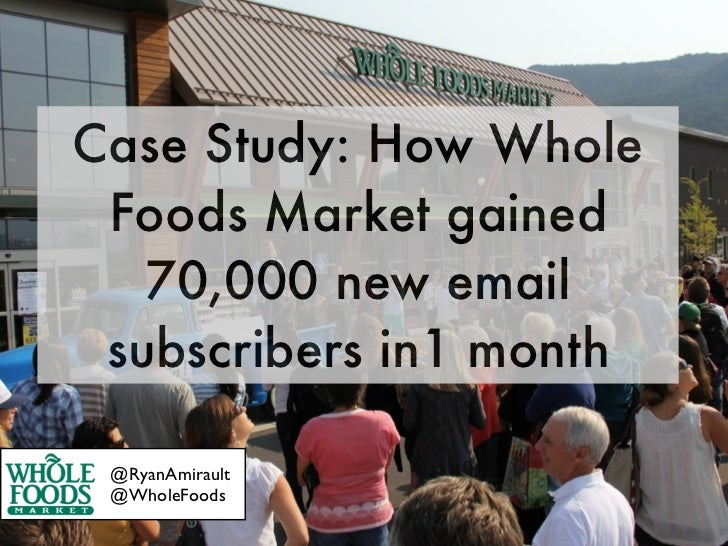 Case Study: How Whole Foods Market gained   70,000 new email subscribers in1 month @RyanAmirault @WholeFoods