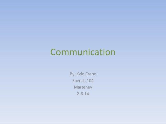 Communication By: Kyle Crane Speech 104 Marteney 2-6-14