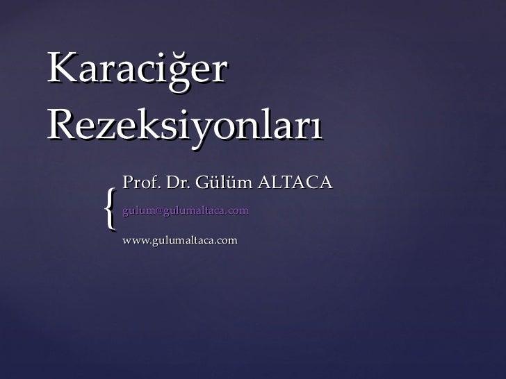 Karaciğer Rezeksiyonları Prof.  Dr. Gülüm ALTACA   [email_address] www.gulumaltaca.com