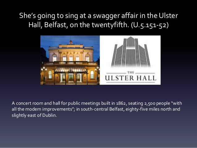 She's going to sing at a swagger affair in the Ulster Hall, Belfast, on the twentyfifth. (U.5.151-52) A concert room and h...