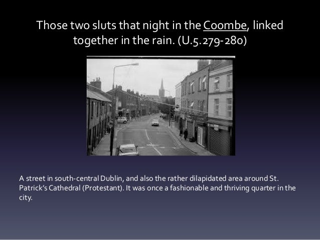 Those two sluts that night in the Coombe, linked together in the rain. (U.5.279-280) A street in south-central Dublin, and...