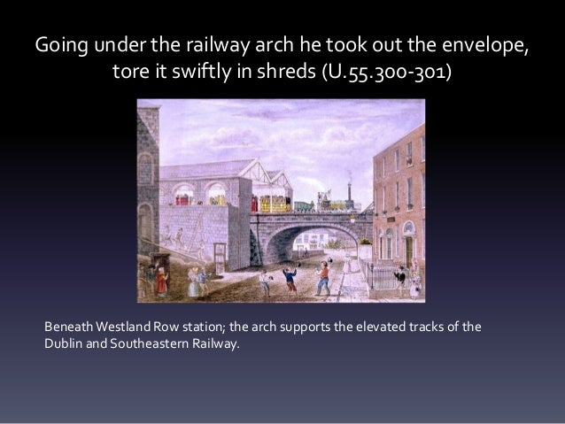 Going under the railway arch he took out the envelope, tore it swiftly in shreds (U.55.300-301) Beneath Westland Row stati...