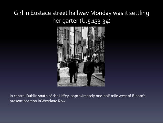 Girl in Eustace street hallway Monday was it settling her garter (U.5.133-34) In central Dublin south of the Liffey, appro...