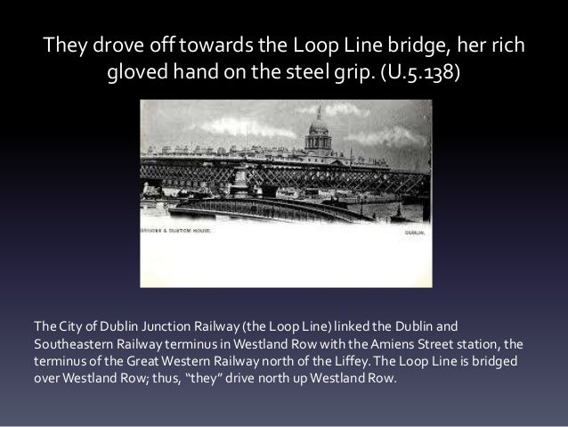 They drove off towards the Loop Line bridge, her rich gloved hand on the steel grip. (U.5.138) The City of Dublin Junction...