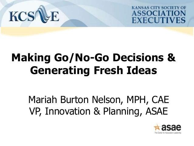 Making Go/No-Go Decisions & Generating Fresh Ideas Mariah Burton Nelson, MPH, CAE VP, Innovation & Planning, ASAE