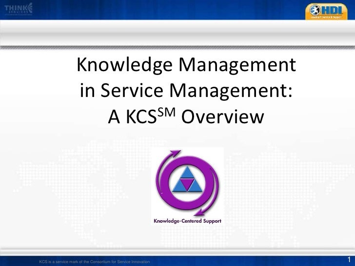 Knowledge Management in Service Management:A KCSSM Overview<br />KCS is a service mark of the Consortium for Service Innov...
