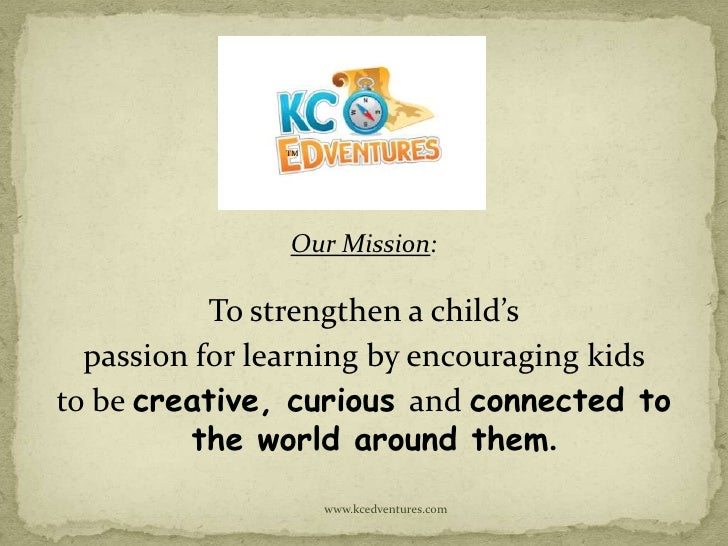 TM                Our Mission:           To strengthen a child's  passion for learning by encouraging kidsto be creative, ...