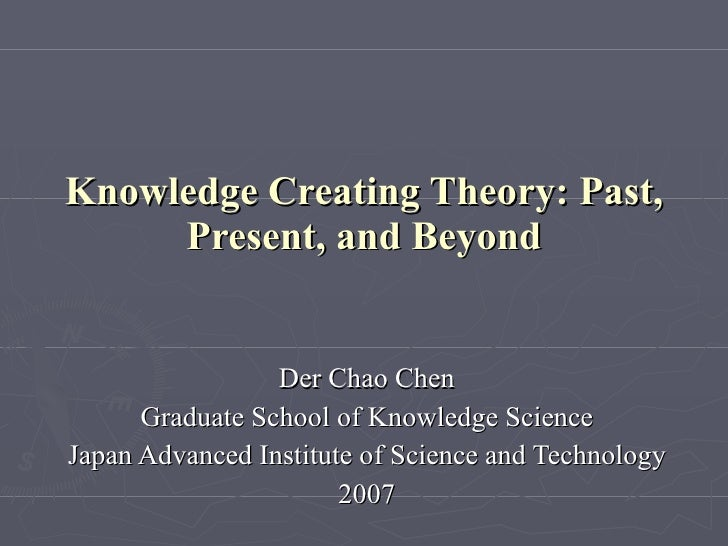 Knowledge Creating Theory: Past, Present, and Beyond Der Chao Chen Graduate School of Knowledge Science Japan Advanced Ins...