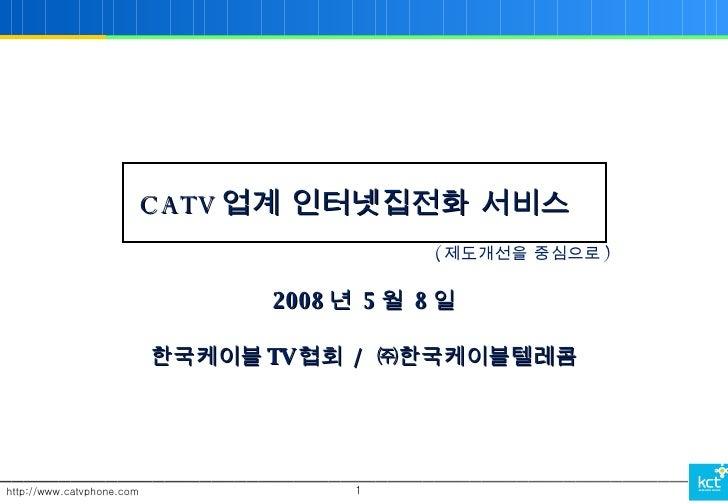 CATV 업계 인터넷집전화 서비스 2008 년  5 월  8 일 한국케이블 TV 협회  /  ㈜한국케이블텔레콤 ( 제도개선을 중심으로 )