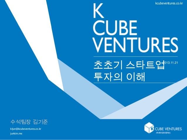 kcubeventures.co.kr  초초기 스타트업 투자의 이해  2013.11.21  수석팀장 김기준 kijun@kcubeventures.co.kr junkim.me  1