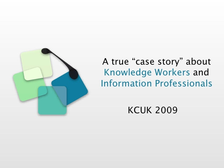 "A true ""case story"" about  Knowledge Workers and Information Professionals        KCUK 2009"