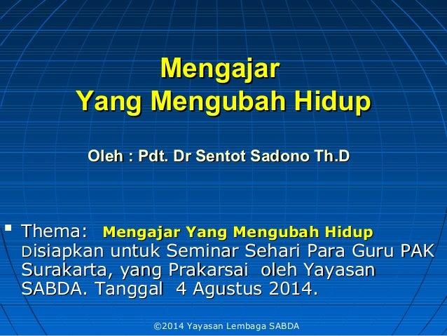 MengajarMengajar YangYang Mengubah HidupMengubah Hidup OlehOleh :: PdtPdt.. Dr Sentot Sadono ThDr Sentot Sadono Th.D.D  T...