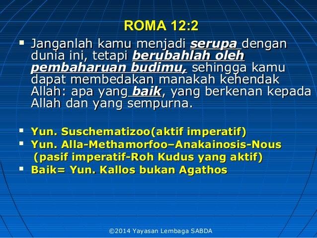 ROMA 12:2ROMA 12:2  Janganlah kamu menjadiJanganlah kamu menjadi serupaserupa dengandengan dunia ini, tetapidunia ini, te...