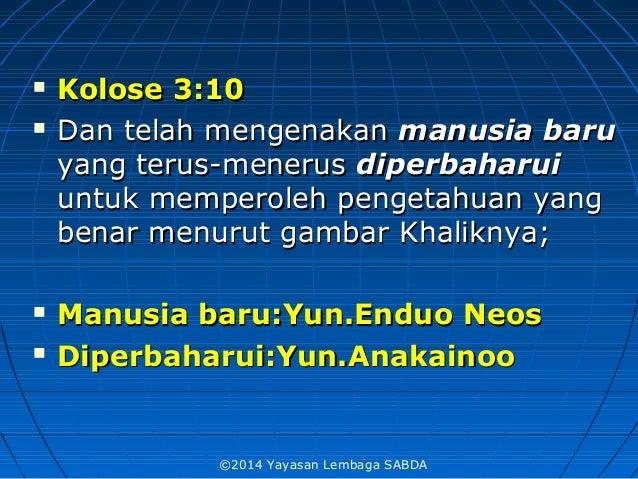  Kolose 3:10Kolose 3:10  Dan telah mengenakanDan telah mengenakan manusia barumanusia baru yang terus-menerusyang terus-...