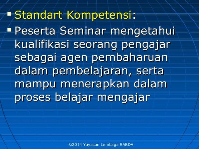  Standart KompetensiStandart Kompetensi::  PesertaPeserta SeminarSeminar mengetahuimengetahui kualifikasi seorang pengaj...