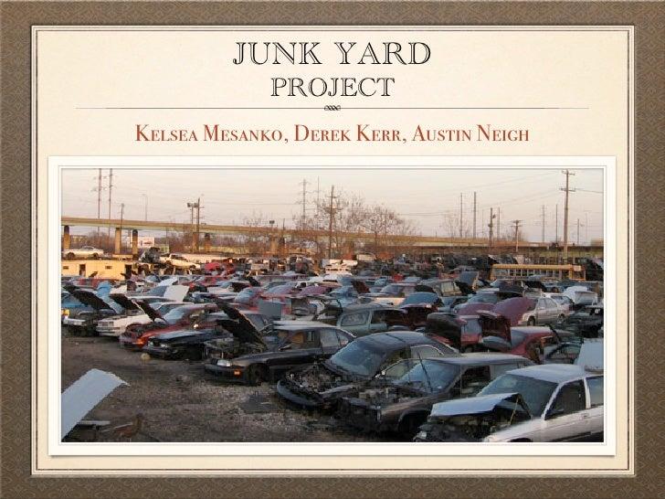 JUNK YARD              PROJECT Kelsea Mesanko, Derek Kerr, Austin Neigh