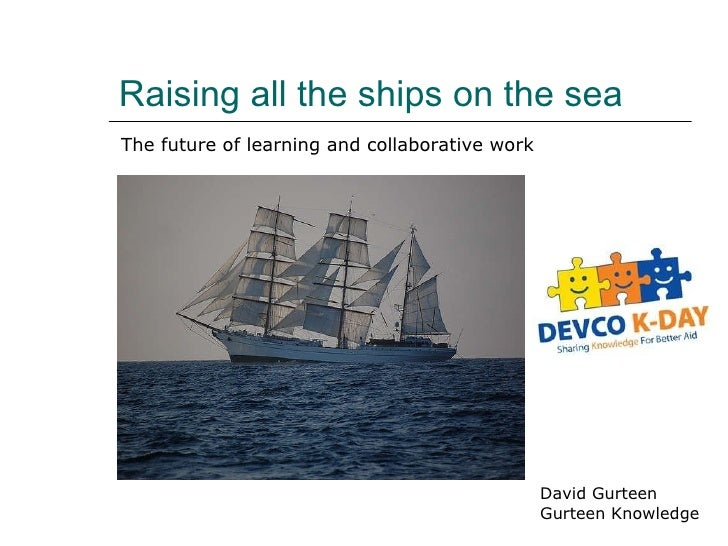 Raising all the ships on the sea David Gurteen Gurteen Knowledge The future of learning and collaborative work