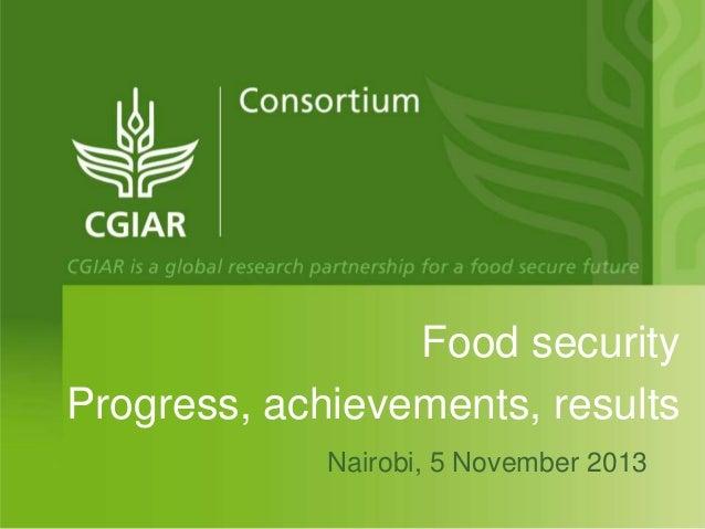 Food security Progress, achievements, results Nairobi, 5 November 2013