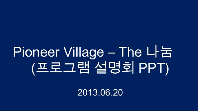 Pioneer Village – The 나눔 (프로그램 설명회 PPT) 2013.06.20
