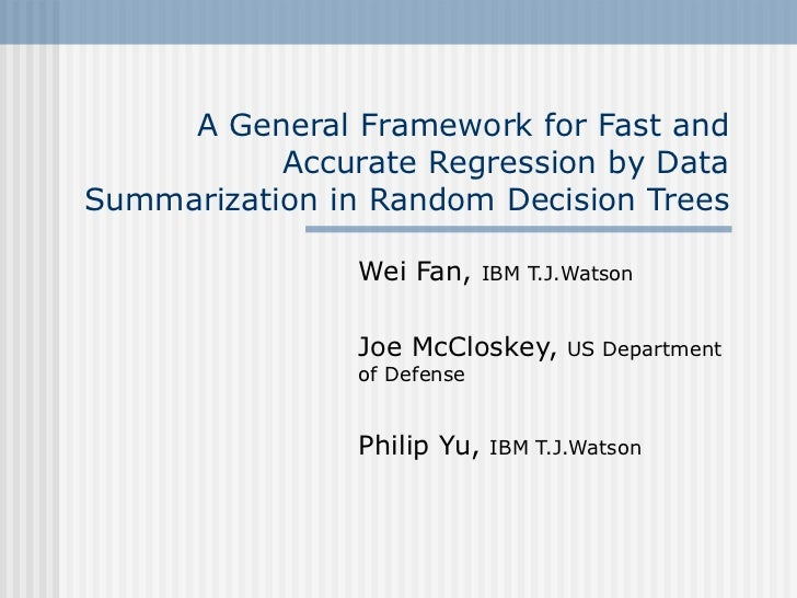 A General Framework for Fast and Accurate Regression by Data Summarization in Random Decision Trees Wei Fan,  IBM T.J.Wats...