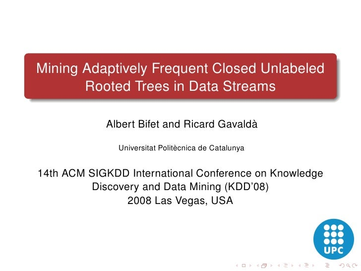 Mining Adaptively Frequent Closed Unlabeled        Rooted Trees in Data Streams              Albert Bifet and Ricard Gaval...