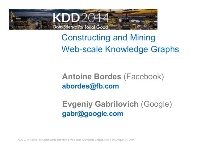 Constructing and Mining  Web-scale Knowledge Graphs  Antoine Bordes (Facebook)  abordes@fb.com  Evgeniy Gabrilovich (Googl...