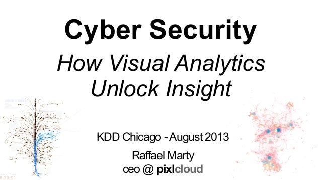 KDD Chicago -August 2013 Raffael Marty ceo @ pixlcloud Cyber Security How Visual Analytics Unlock Insight