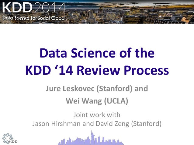 Data Science of the KDD '14 Review Process Jure Leskovec (Stanford) and Wei Wang (UCLA) Joint work with Jason Hirshman and...