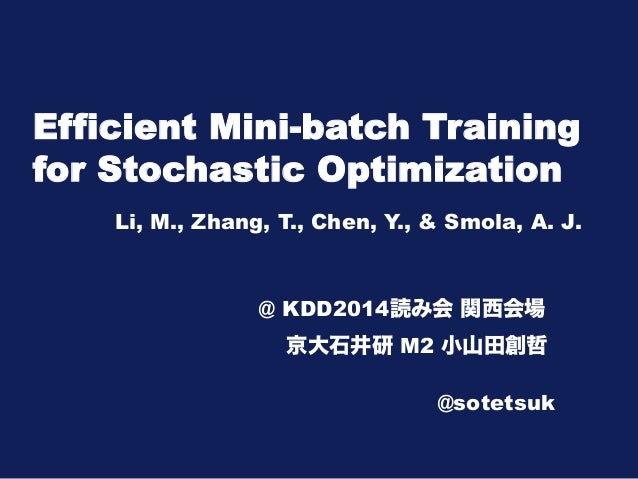 Efficient Mini-batch Training  for Stochastic Optimization  Li, M., Zhang, T., Chen, Y., & Smola, A. J.  @ KDD2014読み会 関西会場...