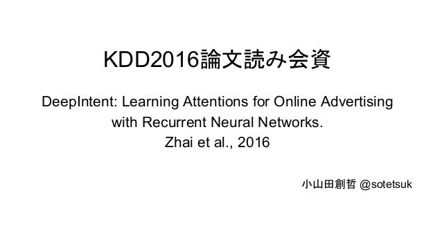 KDD2016論文読み会資 DeepIntent: Learning Attentions for Online Advertising with Recurrent Neural Networks. Zhai et al., 2016 小山田...