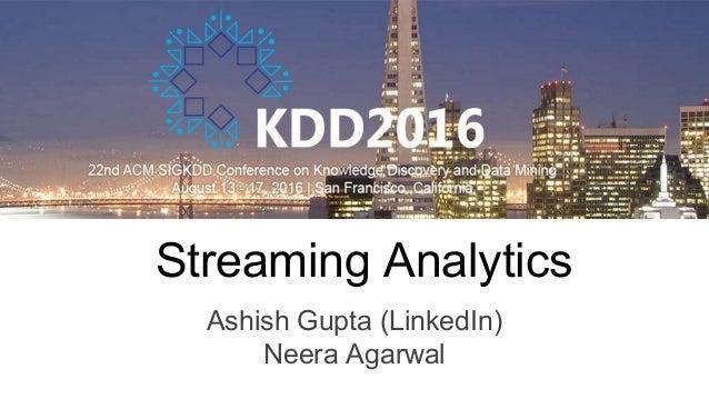 Streaming Analytics Ashish Gupta (LinkedIn) Neera Agarwal