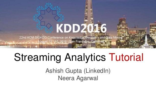 Streaming Analytics Tutorial Ashish Gupta (LinkedIn) Neera Agarwal