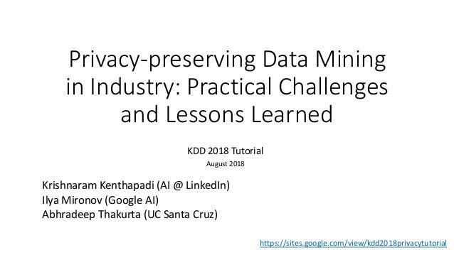 Privacy-preserving Data Mining in Industry: Practical Challenges and Lessons Learned KDD 2018 Tutorial August 2018 Krishna...