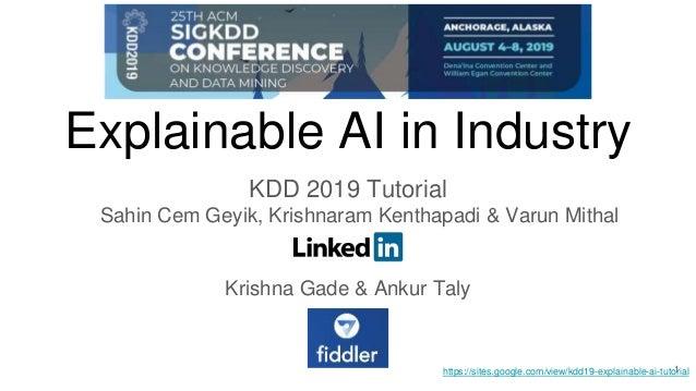 Explainable AI in Industry KDD 2019 Tutorial Sahin Cem Geyik, Krishnaram Kenthapadi & Varun Mithal Krishna Gade & Ankur Ta...