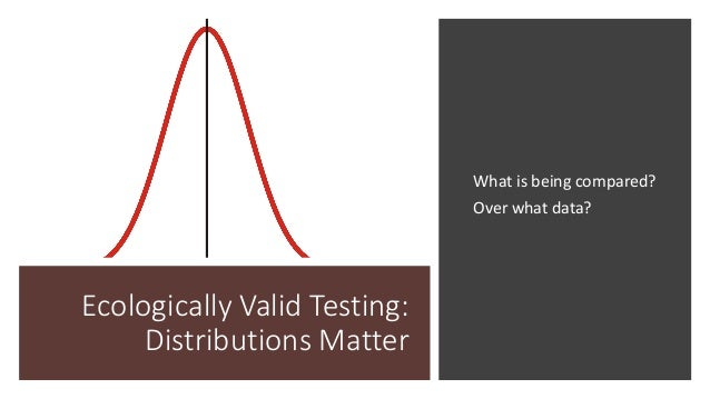 Ecologically Valid Testing: Distributions Matter What is being compared? Over what data?