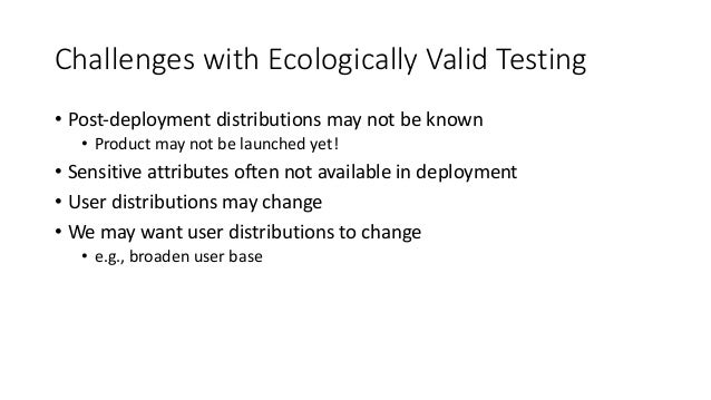 Challenges with Ecologically Valid Testing • Post-deployment distributions may not be known • Product may not be launched ...