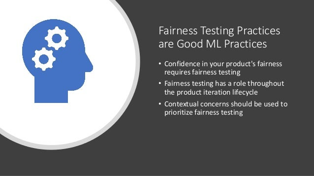 Fairness Testing Practices are Good ML Practices • Confidence in your product's fairness requires fairness testing • Fairn...