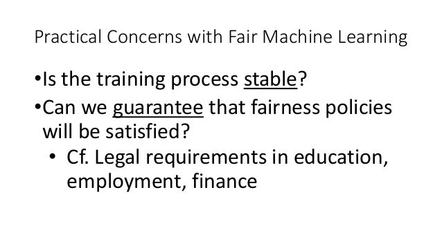 Practical Concerns with Fair Machine Learning •Is the training process stable? •Can we guarantee that fairness policies wi...