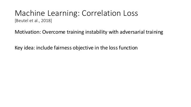 Machine Learning: Correlation Loss [Beutel et al., 2018] Motivation: Overcome training instability with adversarial traini...