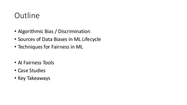 Outline • Algorithmic Bias / Discrimination • Sources of Data Biases in ML Lifecycle • Techniques for Fairness in ML • AI ...
