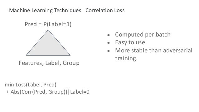 ● Computed per batch ● Easy to use ● More stable than adversarial training. min Loss(Label, Pred) + Abs(Corr(Pred, Group))...