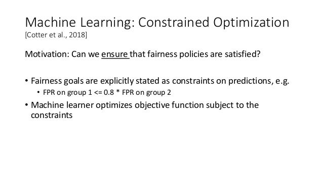 Machine Learning: Constrained Optimization [Cotter et al., 2018] Motivation: Can we ensure that fairness policies are sati...